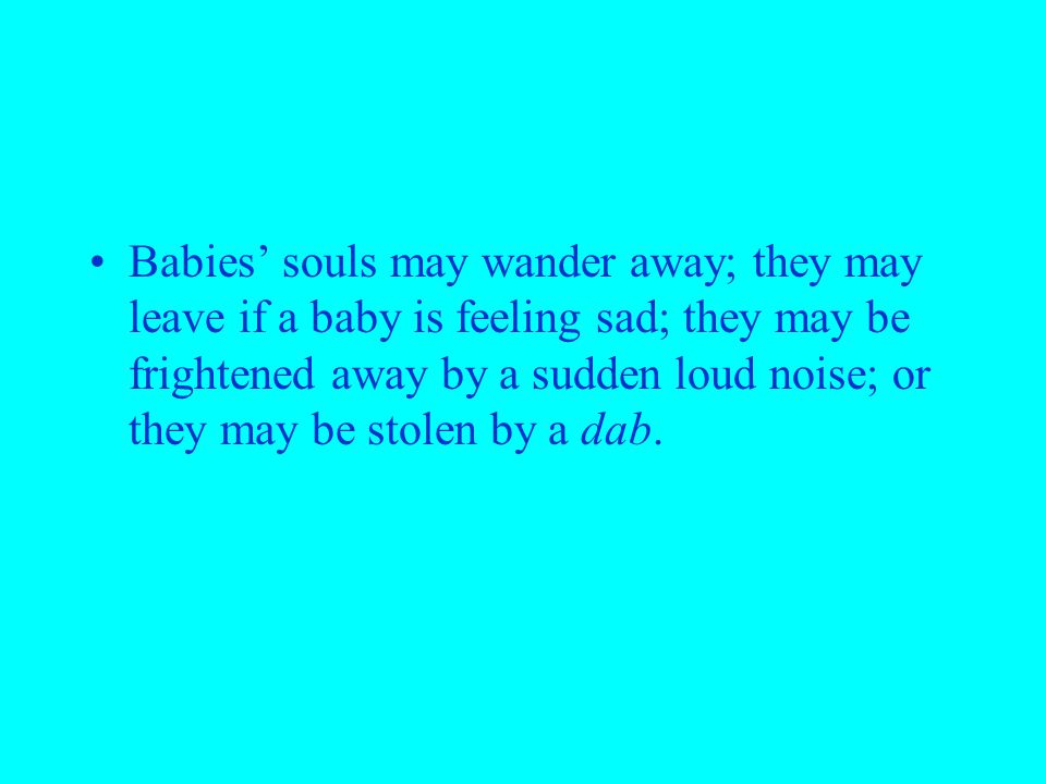 Babies' souls may wander away; they may leave if a baby is feeling sad; they may be frightened away by a sudden loud noise; or they may be stolen by a dab.