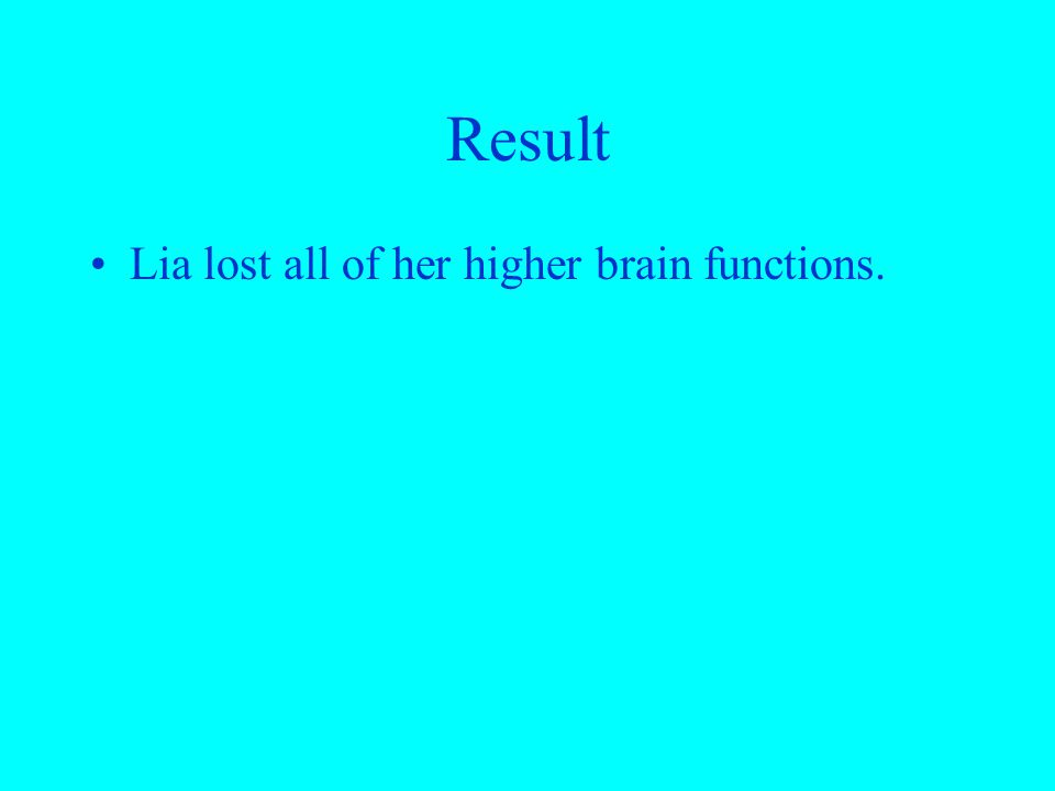 Result Lia lost all of her higher brain functions.