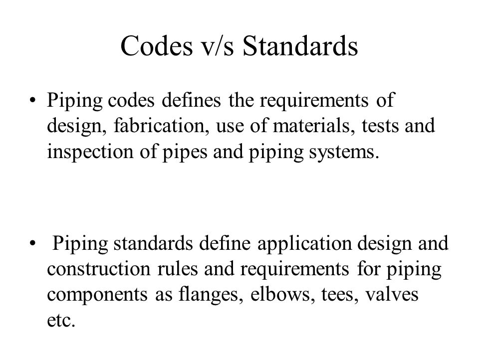 Codes v/s Standards Piping codes defines the requirements of design, fabrication, use of materials, tests and inspection of pipes and piping systems.