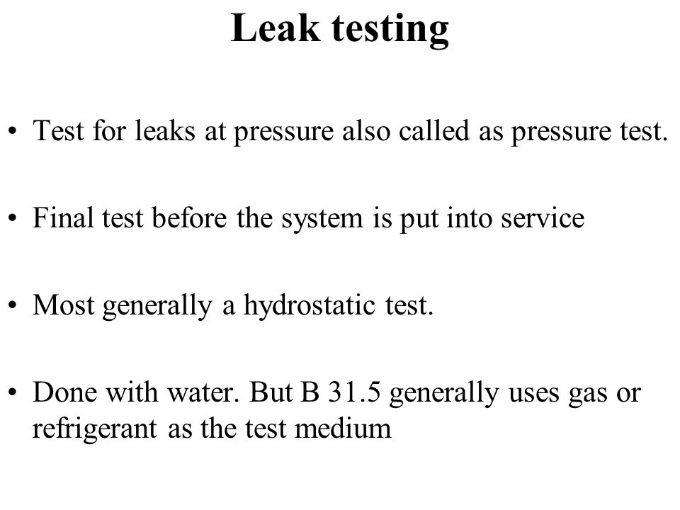 Leak testing Test for leaks at pressure also called as pressure test.