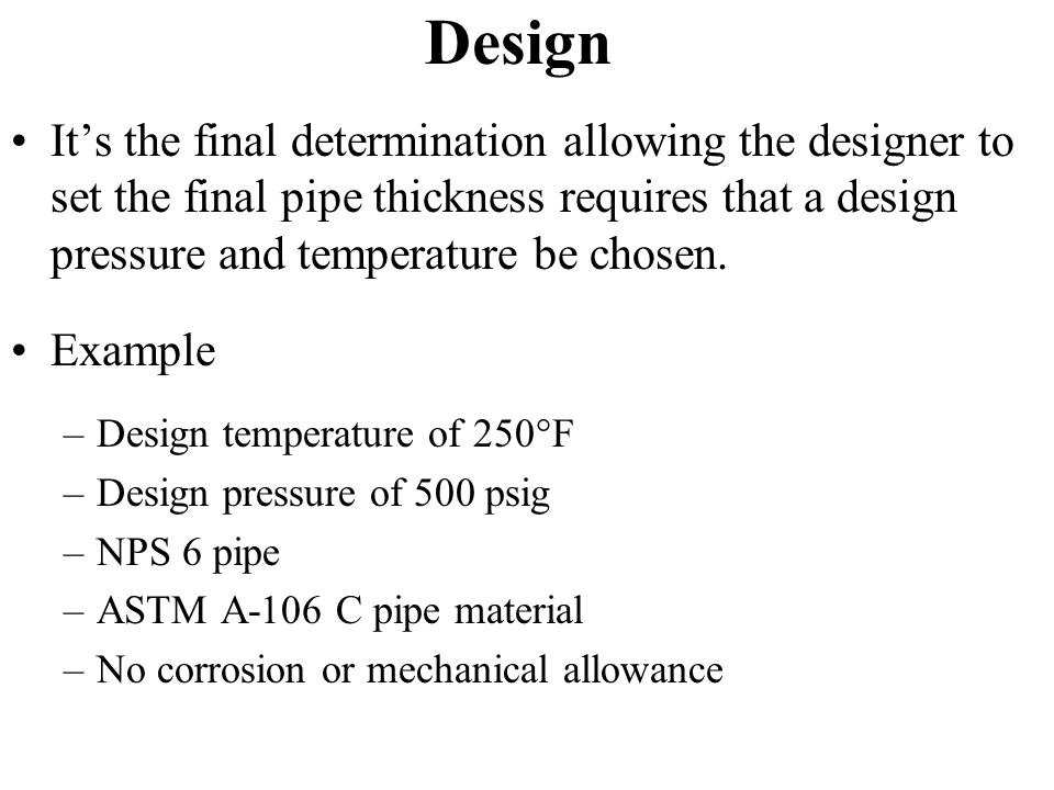 Design It's the final determination allowing the designer to set the final pipe thickness requires that a design pressure and temperature be chosen.