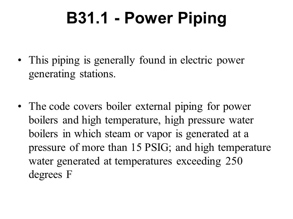 B31.1 - Power Piping This piping is generally found in electric power generating stations.