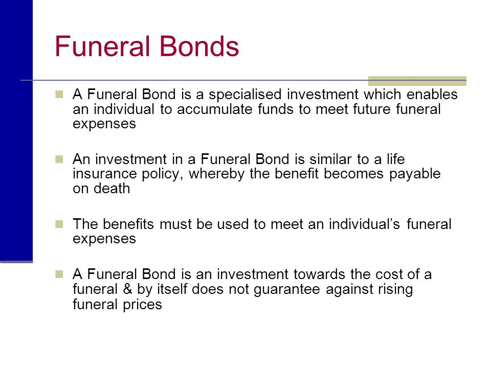 Funeral Bonds A Funeral Bond is a specialised investment which enables an individual to accumulate funds to meet future funeral expenses.