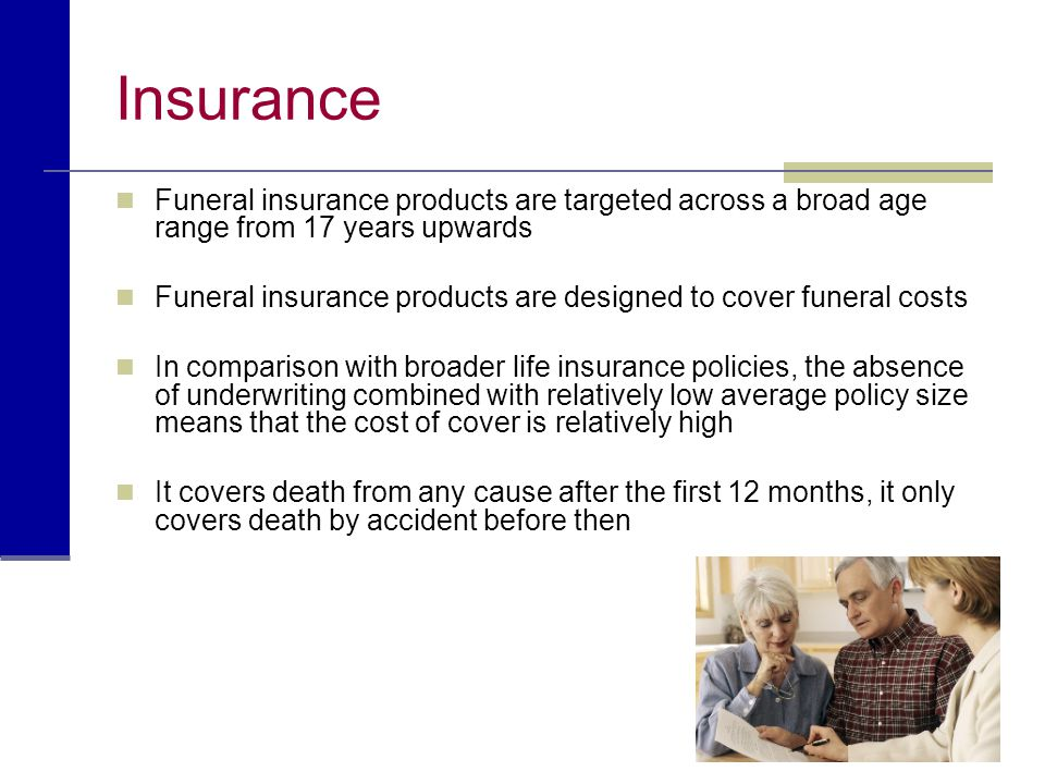 Insurance Funeral insurance products are targeted across a broad age range from 17 years upwards.