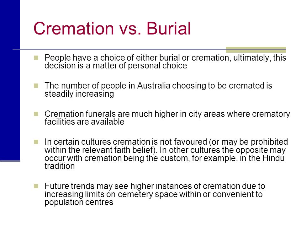 Cremation vs. Burial People have a choice of either burial or cremation, ultimately, this decision is a matter of personal choice.