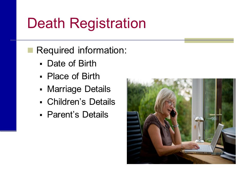 Death Registration Required information: Date of Birth Place of Birth