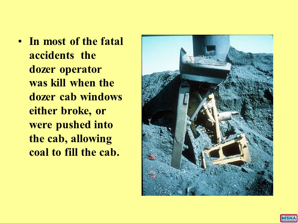 In most of the fatal accidents the dozer operator was kill when the dozer cab windows either broke, or were pushed into the cab, allowing coal to fill the cab.