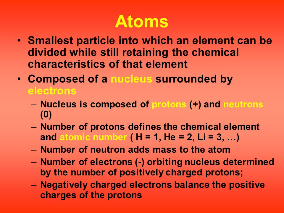 Atoms Smallest particle into which an element can be divided while still retaining the chemical characteristics of that element.