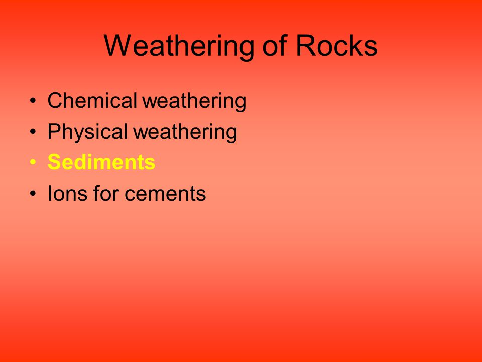 Weathering of Rocks Chemical weathering Physical weathering Sediments