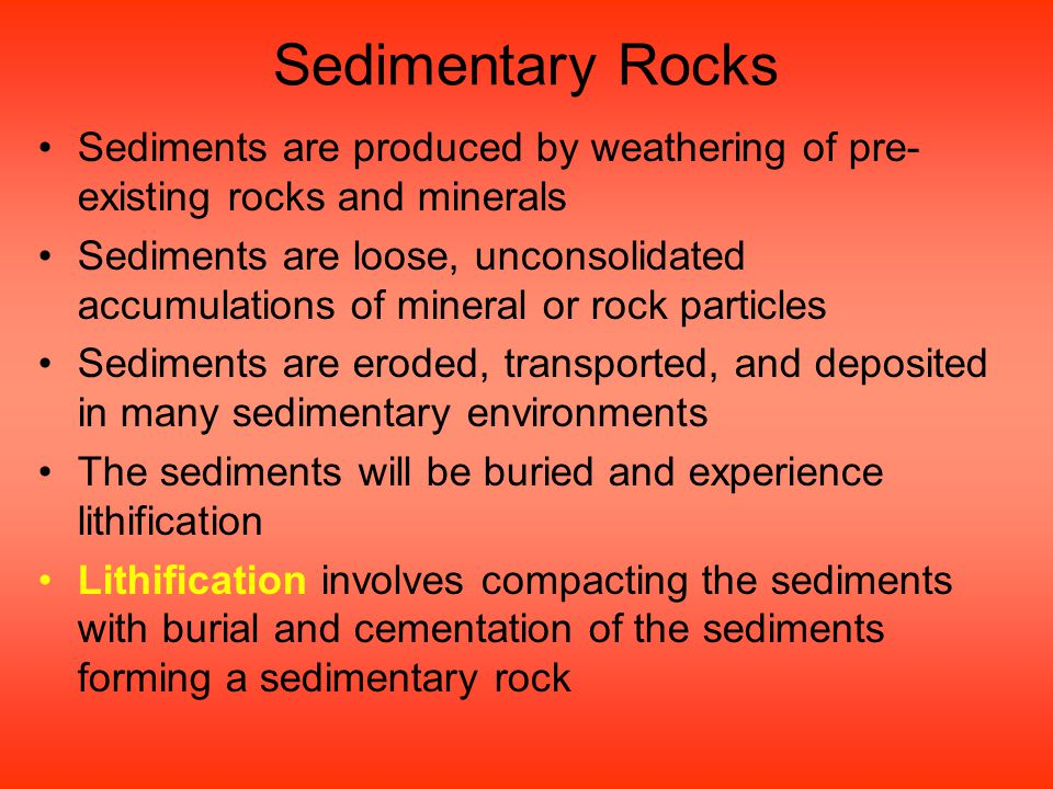 Sedimentary Rocks Sediments are produced by weathering of pre-existing rocks and minerals.