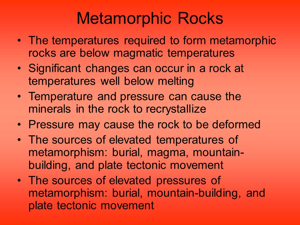 Metamorphic Rocks The temperatures required to form metamorphic rocks are below magmatic temperatures.