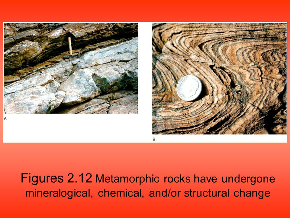 Figures 2.12 Metamorphic rocks have undergone mineralogical, chemical, and/or structural change