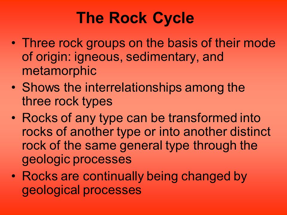 The Rock Cycle Three rock groups on the basis of their mode of origin: igneous, sedimentary, and metamorphic.