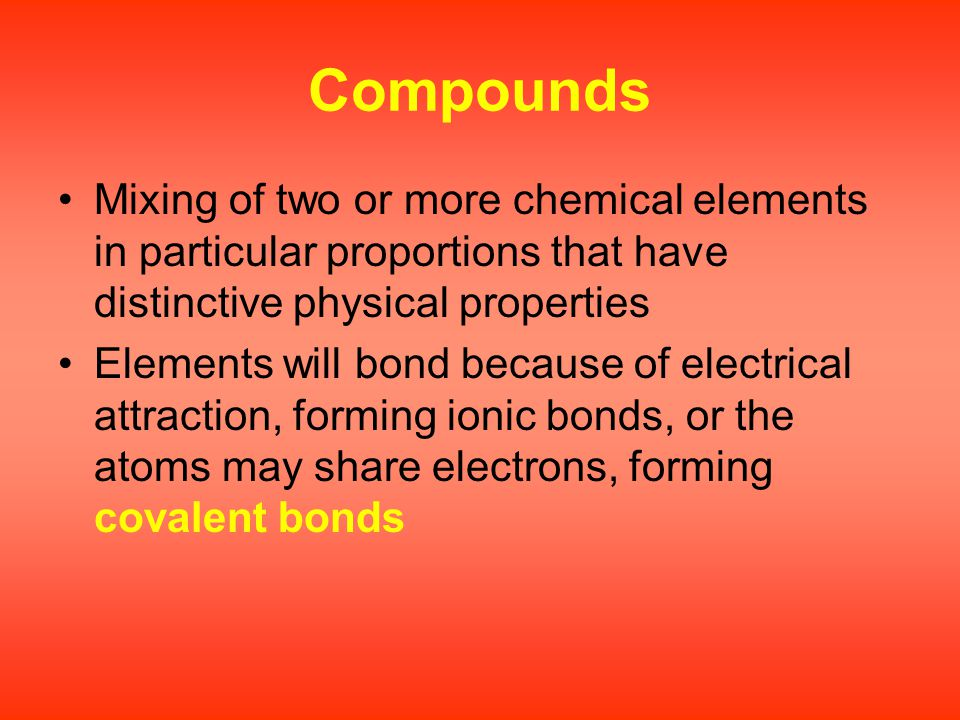 Compounds Mixing of two or more chemical elements in particular proportions that have distinctive physical properties.