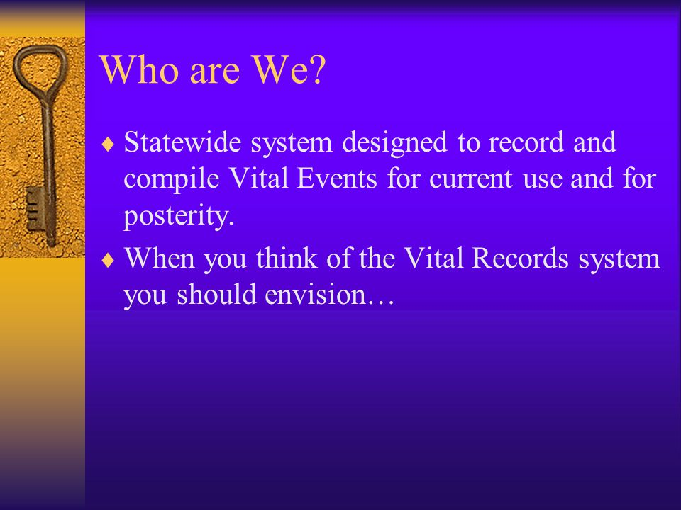 Who are We Statewide system designed to record and compile Vital Events for current use and for posterity.