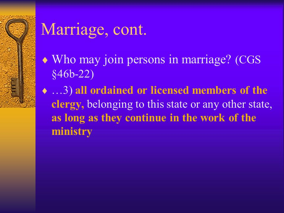 Marriage, cont. Who may join persons in marriage (CGS §46b-22)