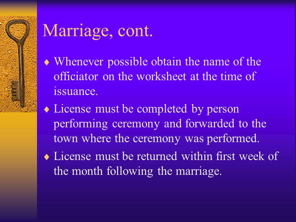 Marriage, cont. Whenever possible obtain the name of the officiator on the worksheet at the time of issuance.