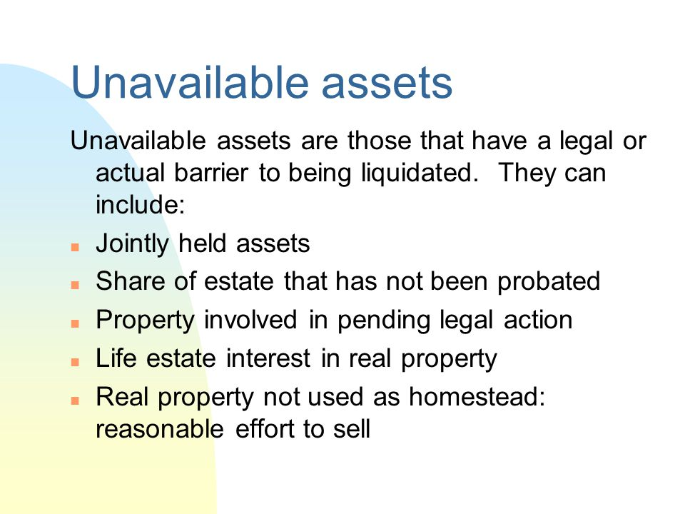 Unavailable assets Unavailable assets are those that have a legal or actual barrier to being liquidated. They can include: