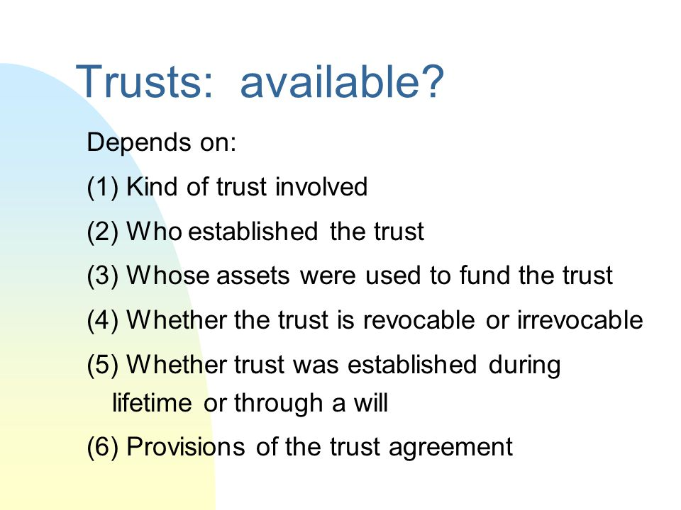 Trusts: available Depends on: (1) Kind of trust involved