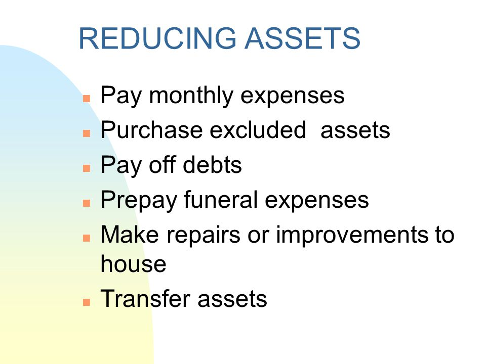 REDUCING ASSETS Pay monthly expenses Purchase excluded assets