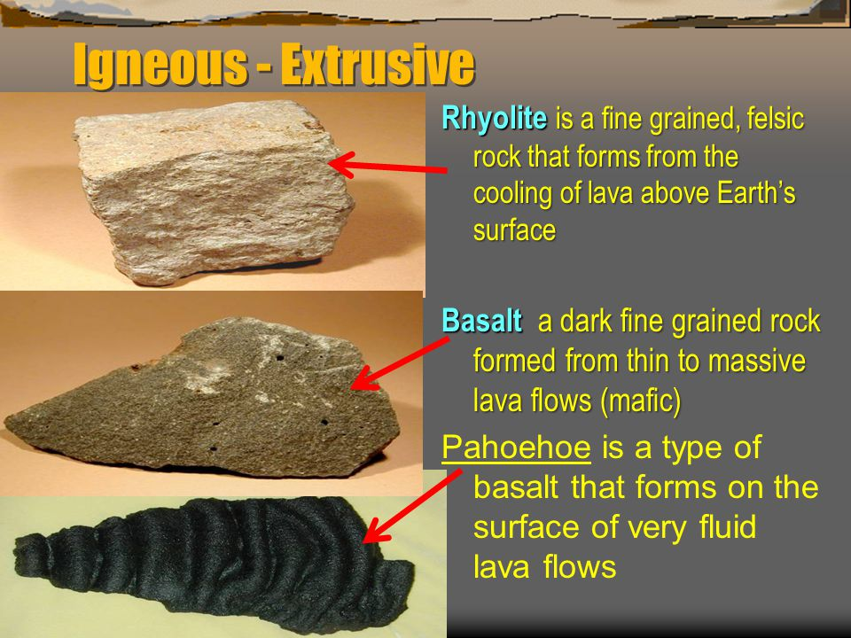 Igneous - Extrusive Rhyolite is a fine grained, felsic rock that forms from the cooling of lava above Earth's surface.