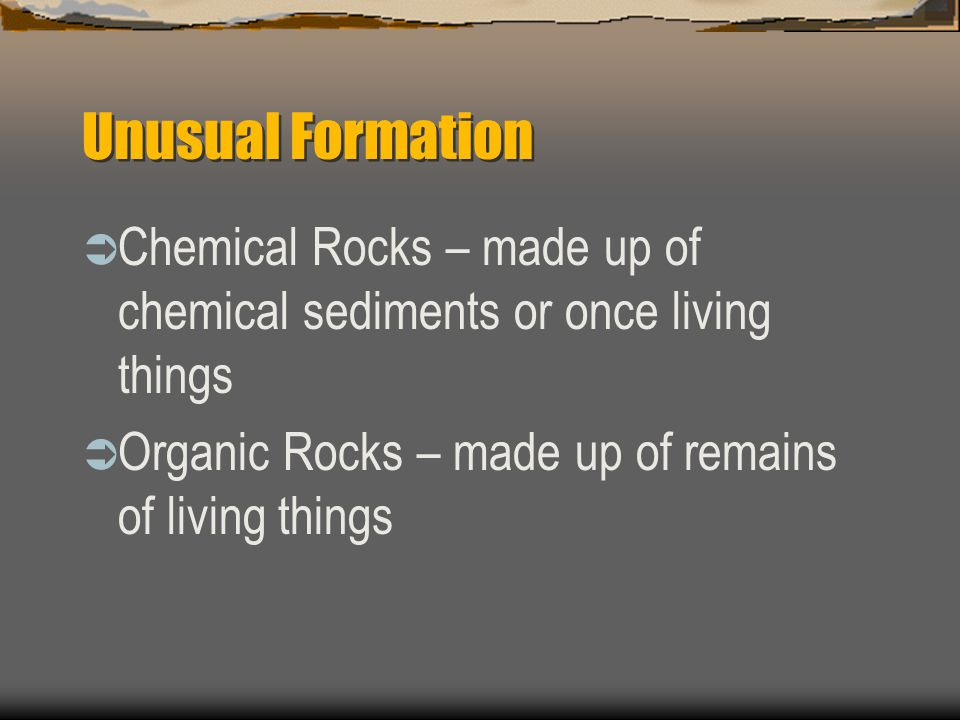 Unusual Formation Chemical Rocks – made up of chemical sediments or once living things.