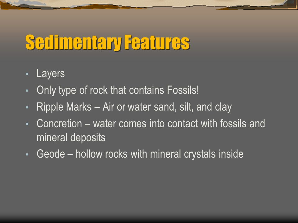 Sedimentary Features Layers Only type of rock that contains Fossils!