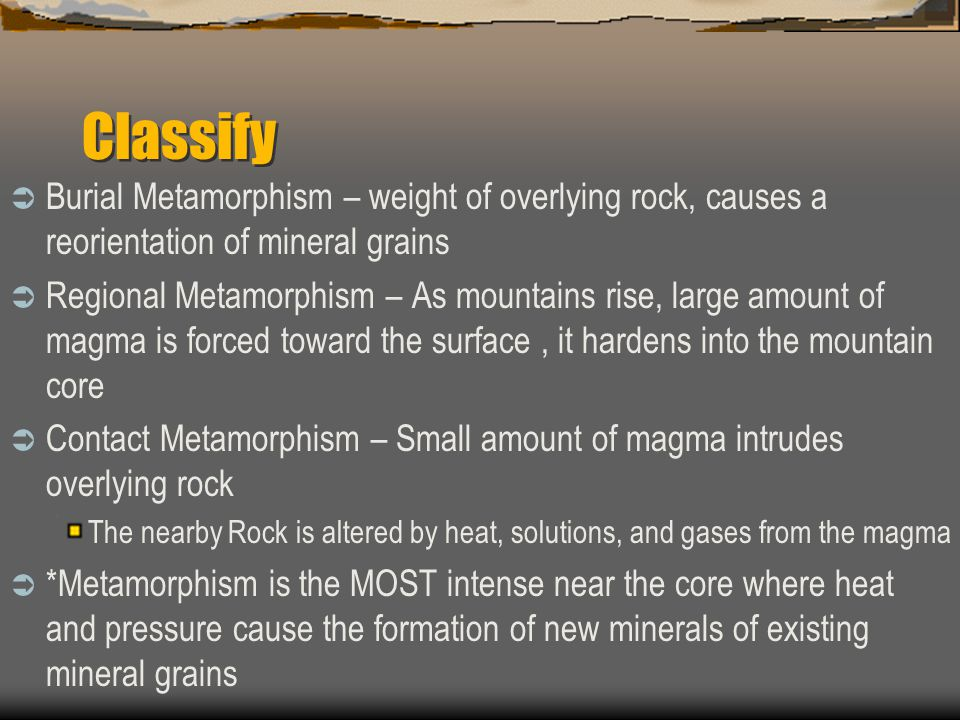 Classify Burial Metamorphism – weight of overlying rock, causes a reorientation of mineral grains.