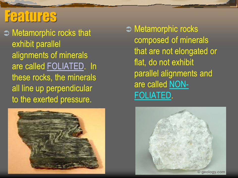 Features Metamorphic rocks composed of minerals that are not elongated or flat, do not exhibit parallel alignments and are called NON-FOLIATED.