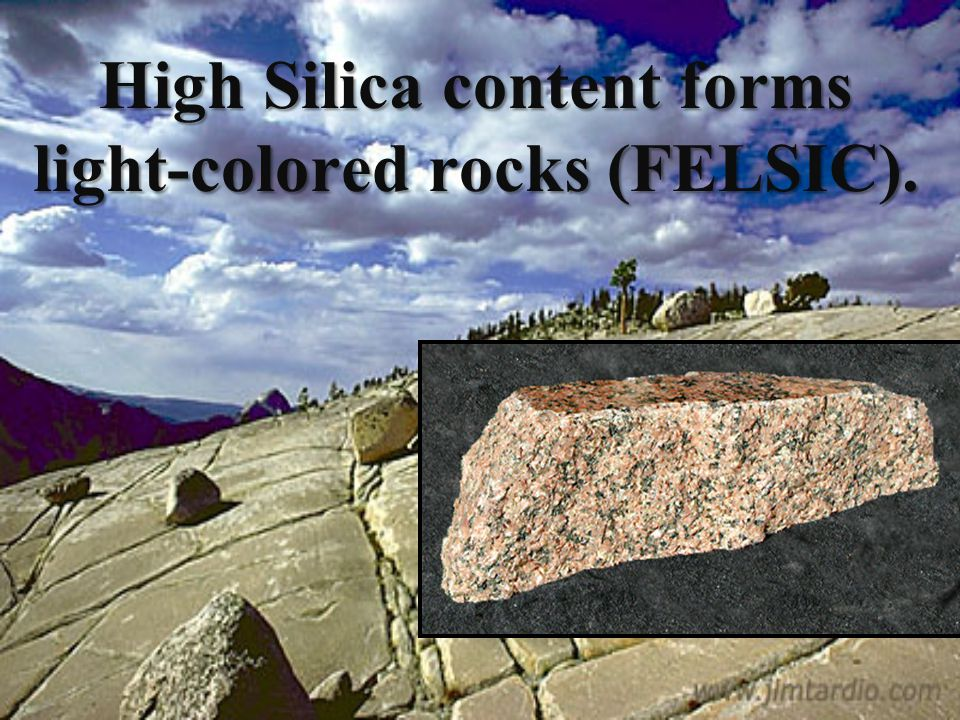 High Silica content forms light-colored rocks (FELSIC).