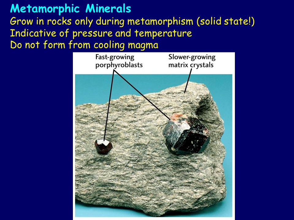 Metamorphic Minerals Grow in rocks only during metamorphism (solid state!) Indicative of pressure and temperature.