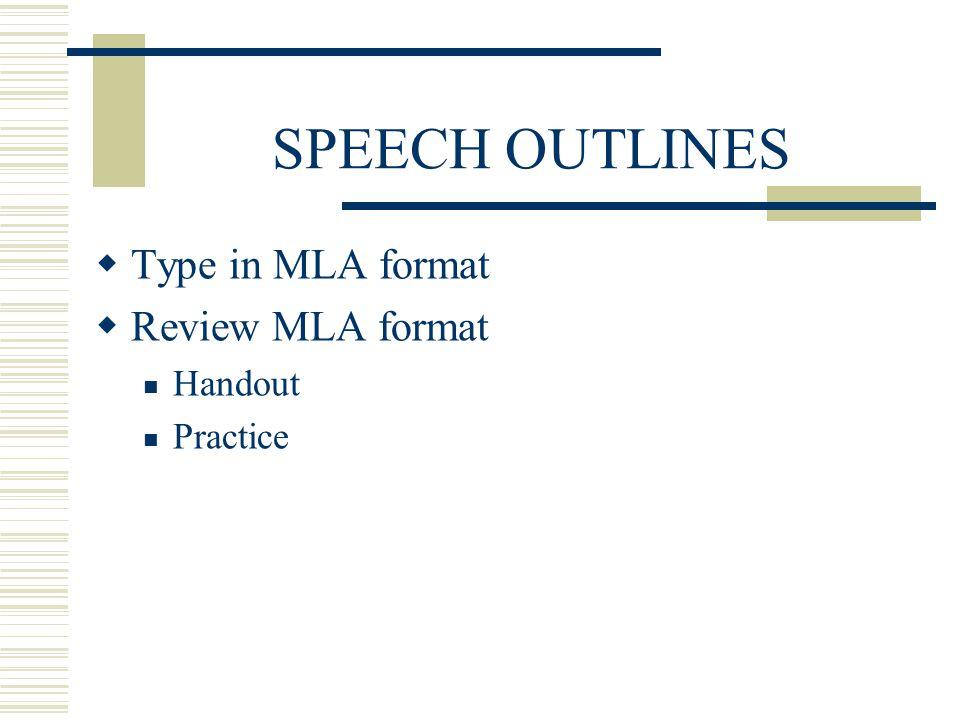 SPEECH OUTLINES Type in MLA format Review MLA format Handout Practice