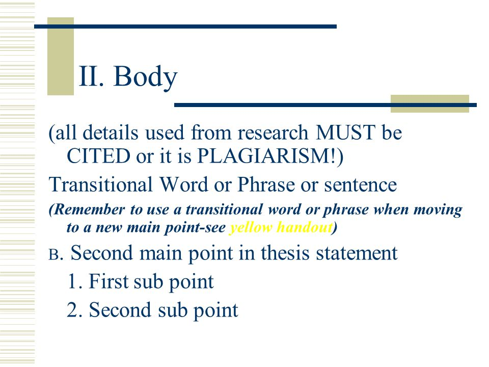 II. Body (all details used from research MUST be CITED or it is PLAGIARISM!) Transitional Word or Phrase or sentence.