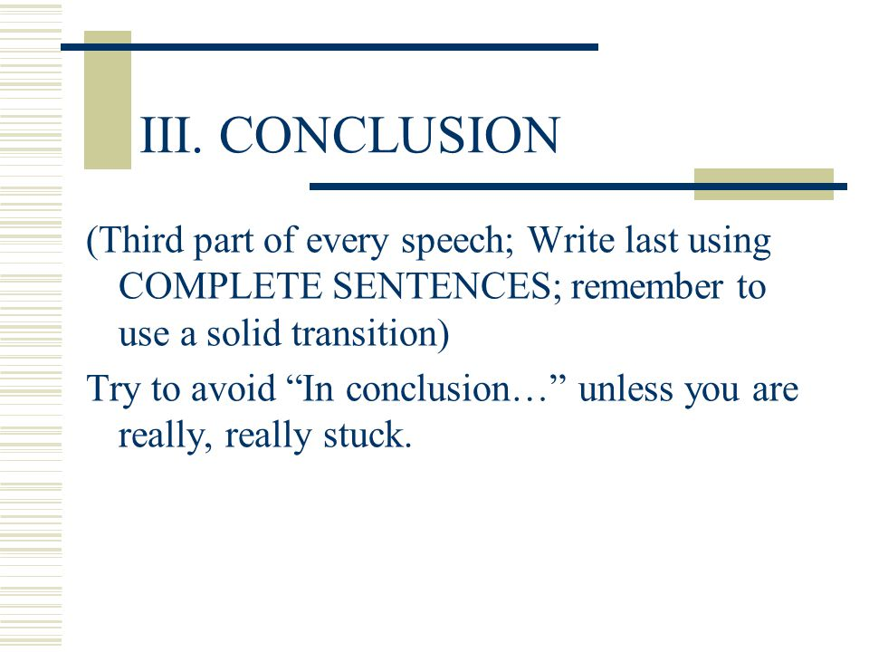 III. CONCLUSION (Third part of every speech; Write last using COMPLETE SENTENCES; remember to use a solid transition)