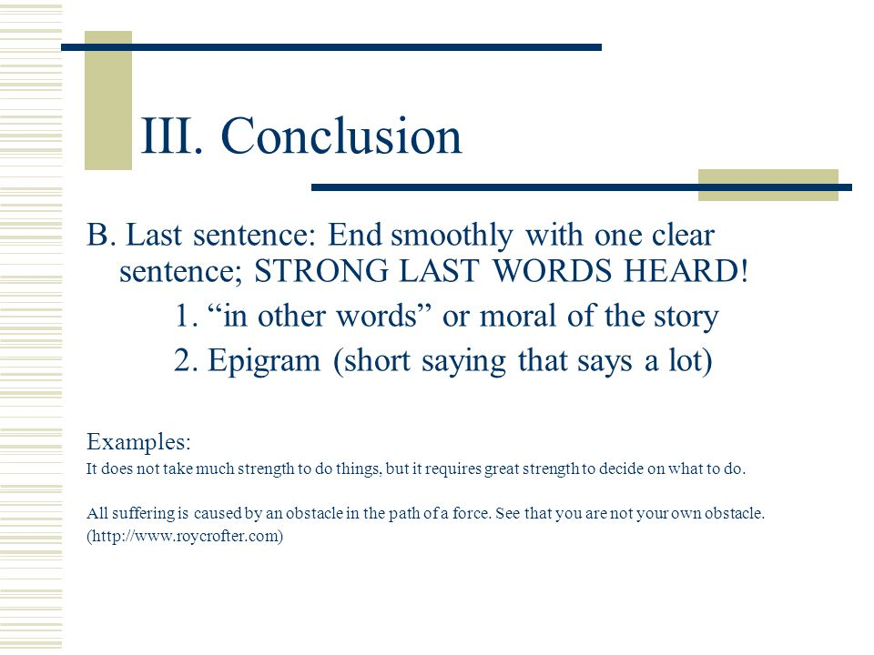 III. Conclusion B. Last sentence: End smoothly with one clear sentence; STRONG LAST WORDS HEARD! 1. in other words or moral of the story.