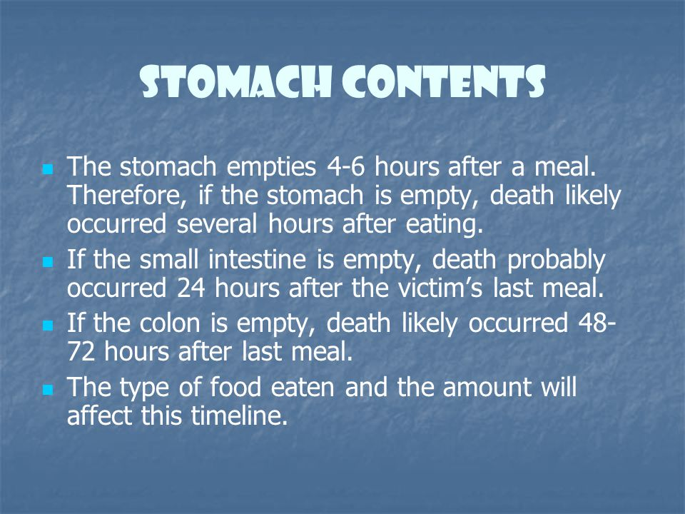 Stomach contents The stomach empties 4-6 hours after a meal. Therefore, if the stomach is empty, death likely occurred several hours after eating.