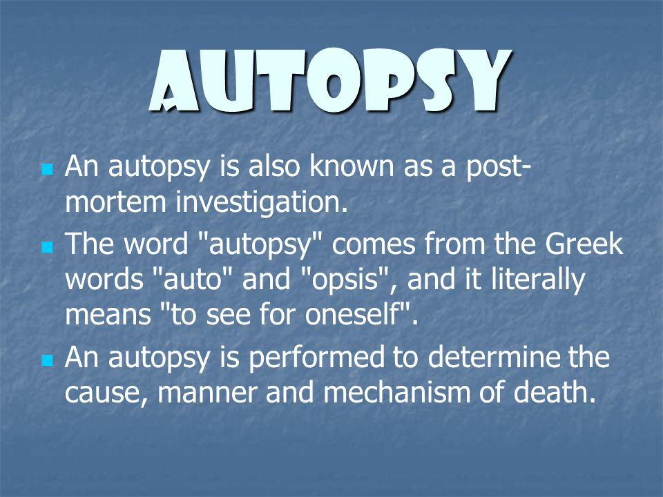 Autopsy An autopsy is also known as a post-mortem investigation.