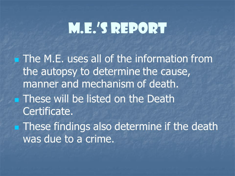 m.e.'s report The M.E. uses all of the information from the autopsy to determine the cause, manner and mechanism of death.