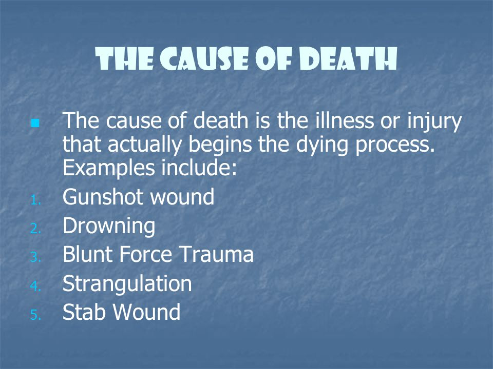 The Cause of death The cause of death is the illness or injury that actually begins the dying process. Examples include: