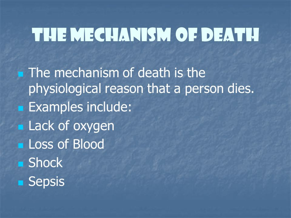 The Mechanism of Death The mechanism of death is the physiological reason that a person dies. Examples include:
