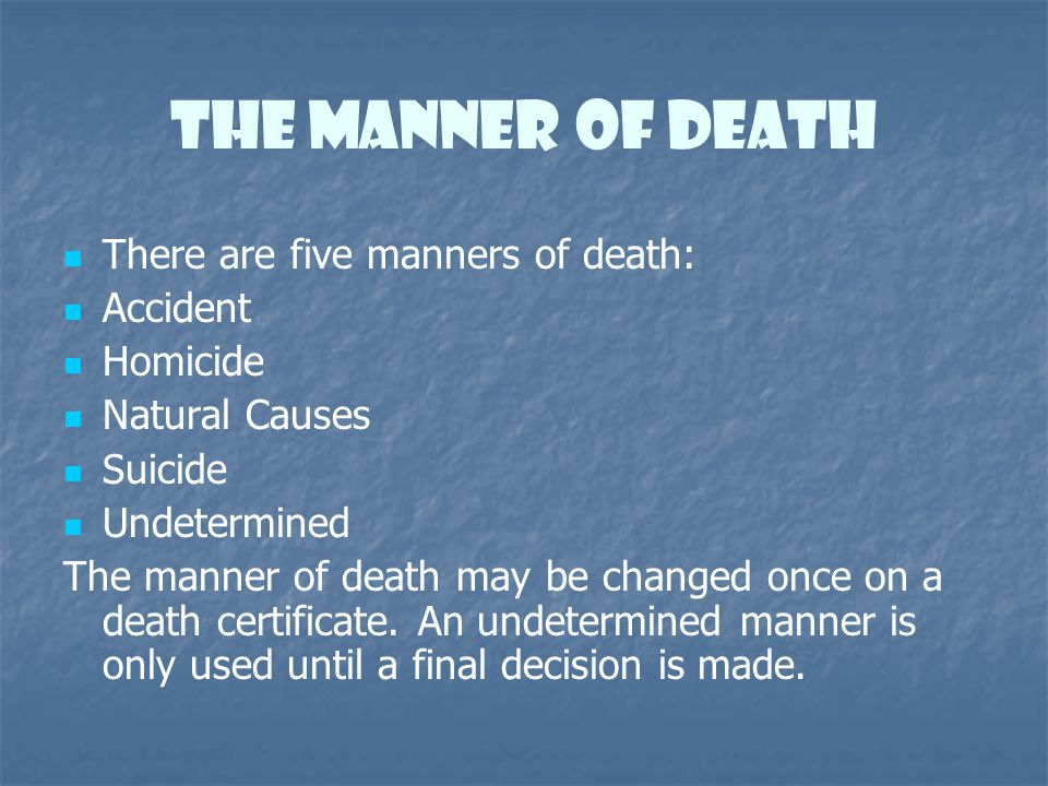 The Manner of death There are five manners of death: Accident Homicide