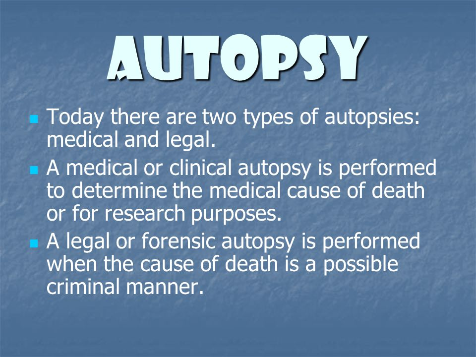 Autopsy Today there are two types of autopsies: medical and legal.