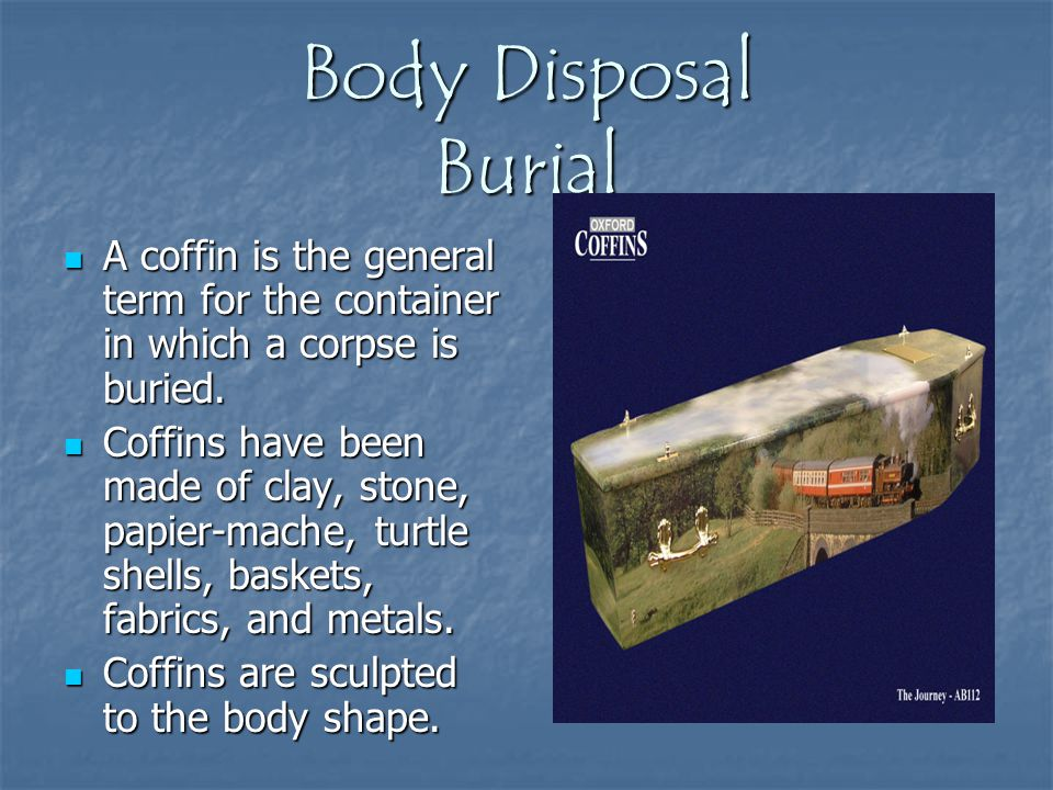 Body Disposal Burial A coffin is the general term for the container in which a corpse is buried.