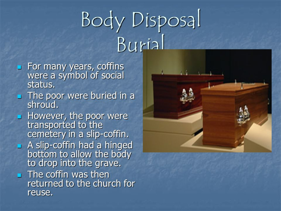 Body Disposal Burial For many years, coffins were a symbol of social status. The poor were buried in a shroud.