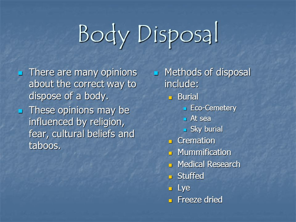 Body Disposal There are many opinions about the correct way to dispose of a body.