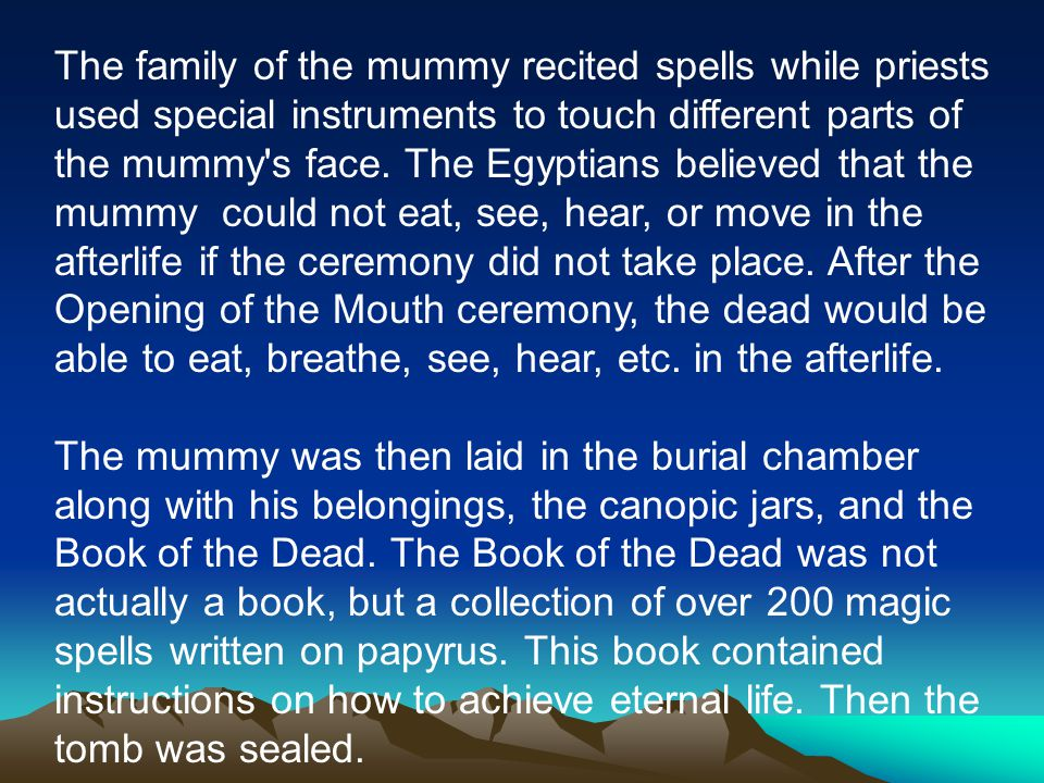 The family of the mummy recited spells while priests used special instruments to touch different parts of the mummy s face. The Egyptians believed that the mummy could not eat, see, hear, or move in the afterlife if the ceremony did not take place. After the Opening of the Mouth ceremony, the dead would be able to eat, breathe, see, hear, etc. in the afterlife.
