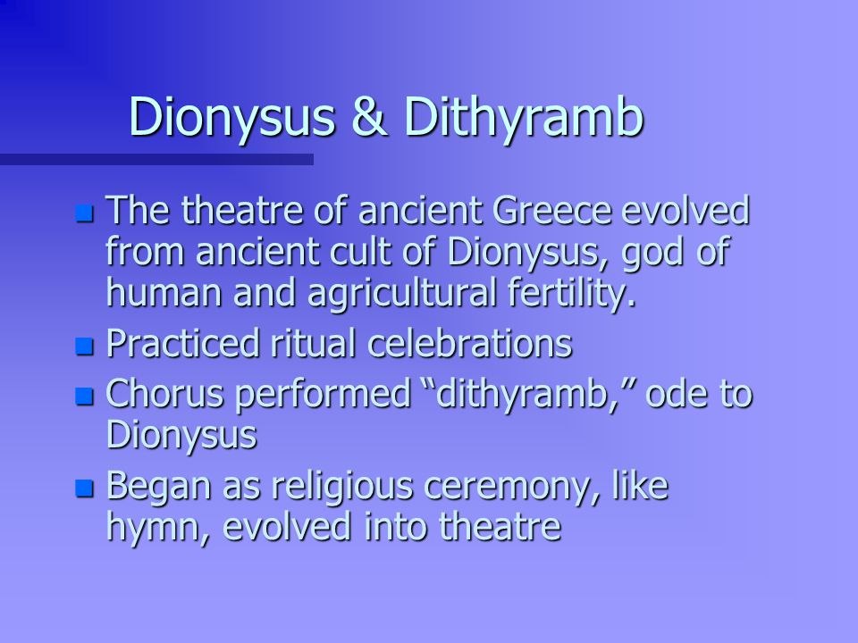 Dionysus & Dithyramb The theatre of ancient Greece evolved from ancient cult of Dionysus, god of human and agricultural fertility.