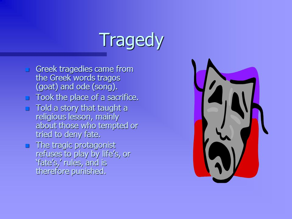 Tragedy Greek tragedies came from the Greek words tragos (goat) and ode (song). Took the place of a sacrifice.