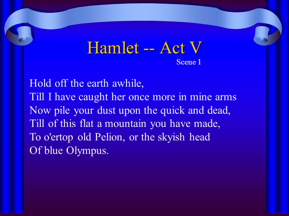 Hamlet -- Act V Scene 1. Hold off the earth awhile, Till I have caught her once more in mine arms.