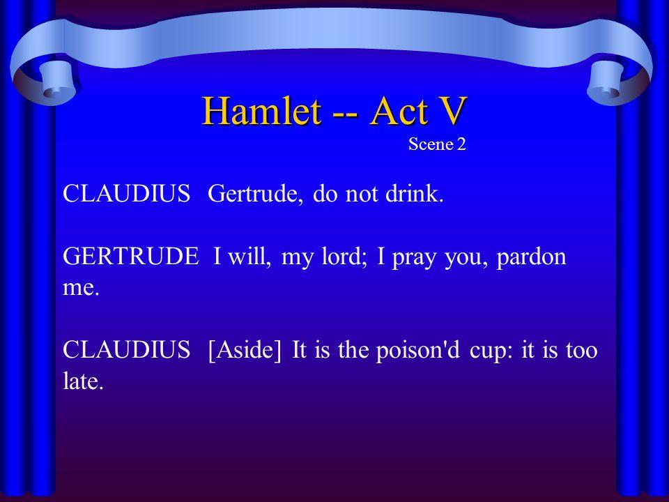 Hamlet -- Act V CLAUDIUS Gertrude, do not drink.